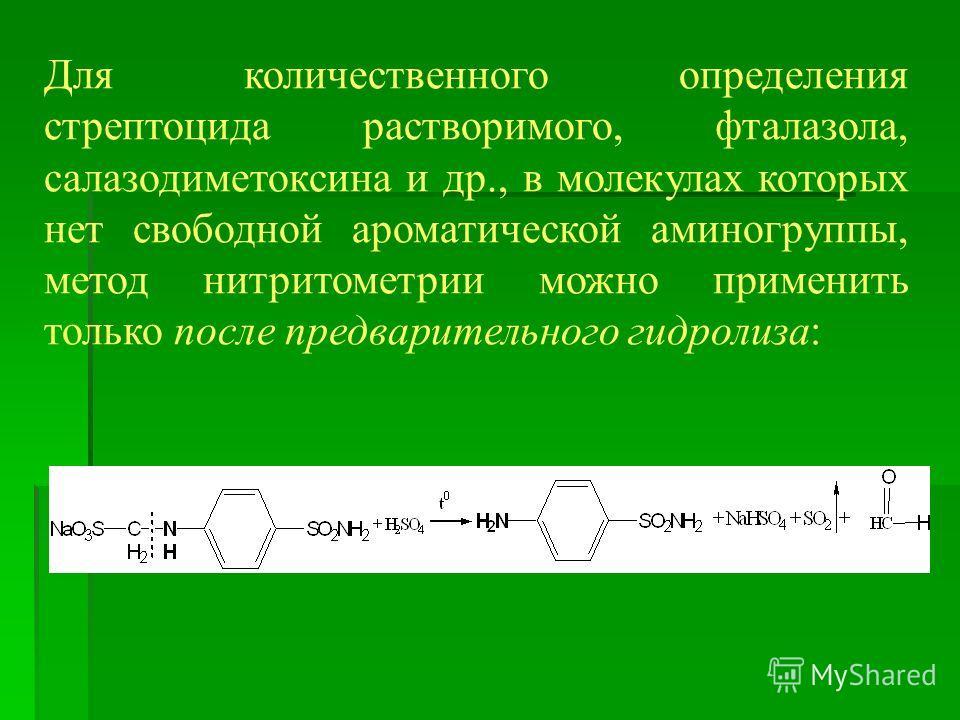 Для количественного определения стрептоцида растворимого, фталазола, салазодиметоксина и др., в молекулах которых нет свободной ароматической аминогруппы, метод нитритометрии можно применить только после предварительного гидролиза