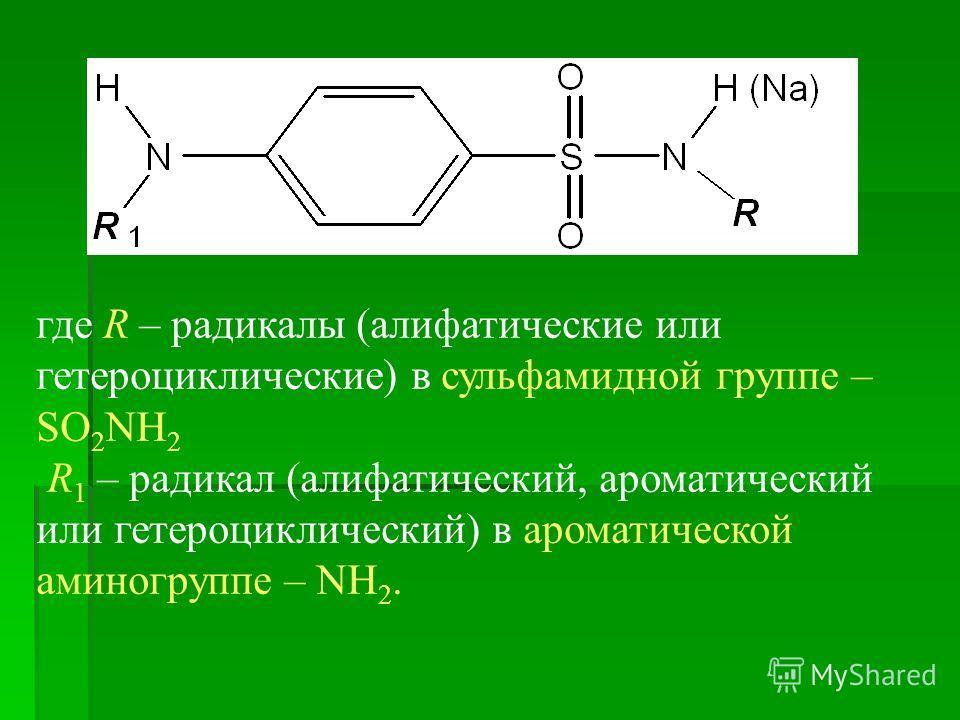 где R – радикалы (алифатические или гетероциклические) в сульфамидной группе – SO 2 NH 2 R 1 – радикал (алифатический, ароматический или гетероциклический) в ароматической аминогруппе – NH 2.