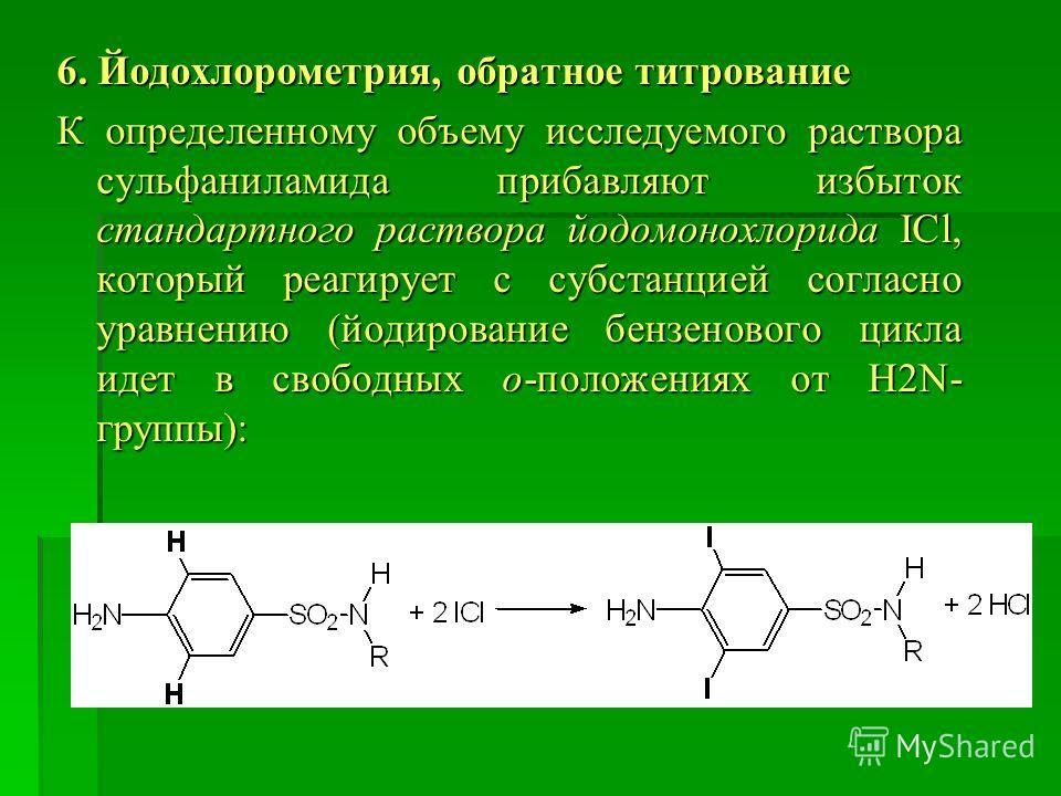6. Йодохлорометрия, обратное титрование К определенному объему исследуемого раствора сульфаниламида прибавляют избыток стандартного раствора йодомонохлорида ICl, который реагирует с субстанцией согласно уравнению (йодирование бензенового цикла идет в