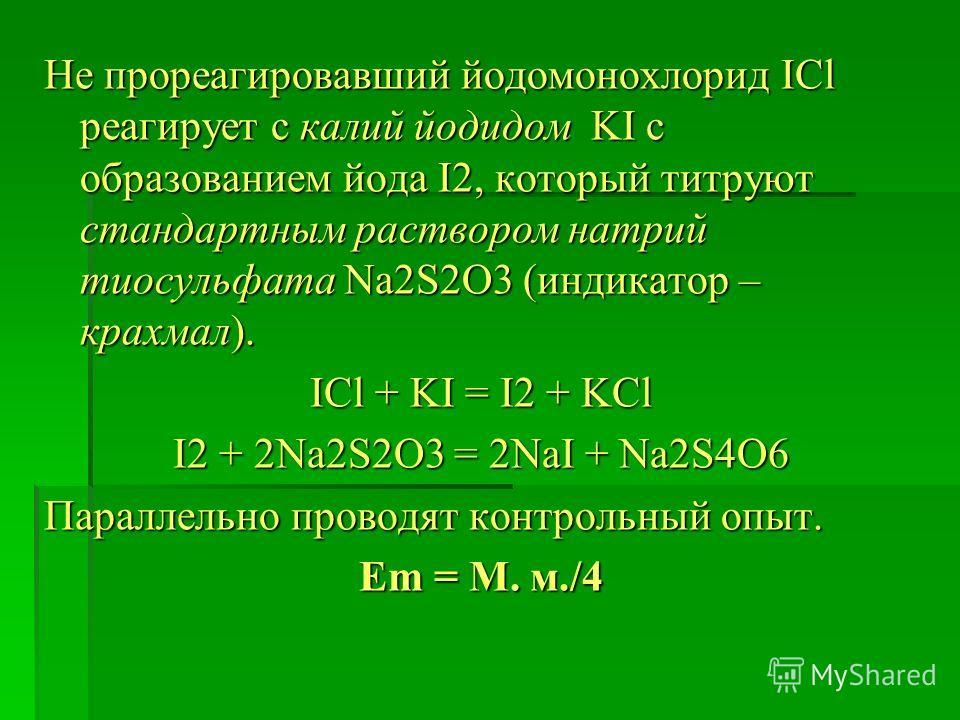 Не прореагировавший йодомонохлорид ICl реагирует с калий йодидом KI с образованием йода I2, который титруют стандартным раствором натрий тиосульфата Na2S2O3 (индикатор – крахмал). ICl + KI = I2 + KCl I2 + 2Na2S2O3 = 2NaI + Na2S4O6 Параллельно проводя