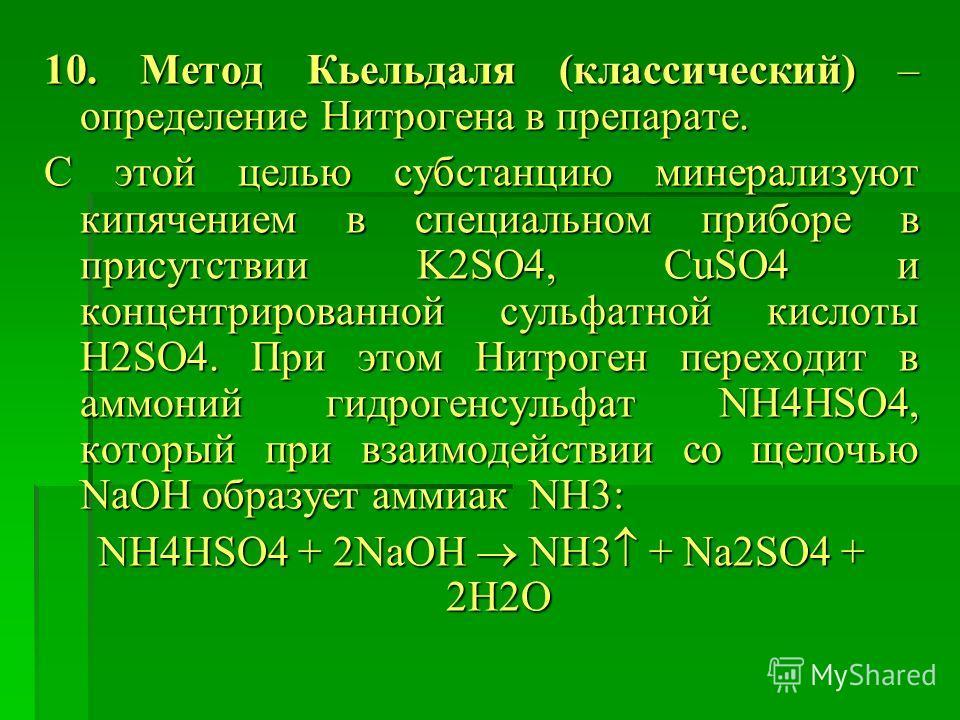 10. Метод Кьельдаля (классический) – определение Нитрогена в препарате. С этой целью субстанцию минерализуют кипячением в специальном приборе в присутствии K2SO4, CuSO4 и концентрированной сульфатной кислоты H2SO4. При этом Нитроген переходит в аммон
