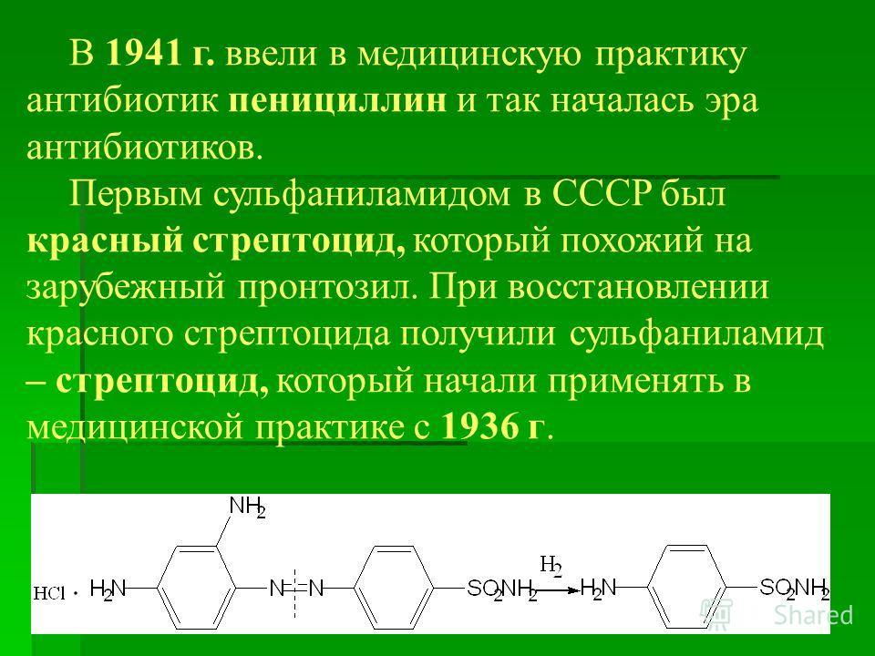 В 1941 г. ввели в медицинскую практику антибиотик пенициллин и так началась эра антибиотиков. Первым сульфаниламидом в СССР был красный стрептоцид, который похожий на зарубежный пронтозил. При восстановлении красного стрептоцида получили сульфанилами