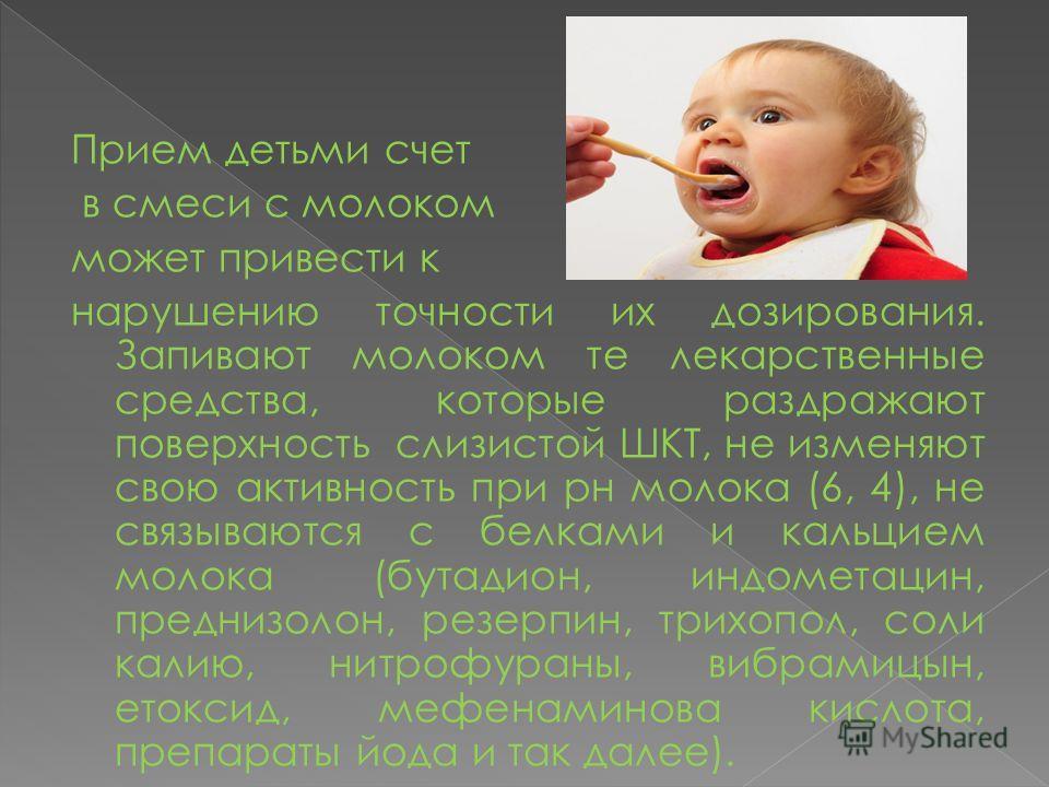 Прием детьми счет в смеси с молоком может привести к нарушению точности их дозирования. Запивают молоком те лекарственные средства, которые раздражают поверхность слизистой ШКТ, не изменяют свою активность при рн молока (6, 4), не связываются с белка