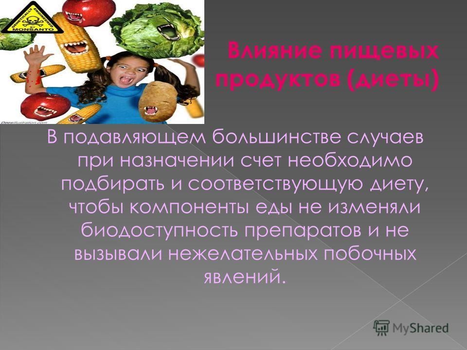 Влияние пищевых продуктов (диеты) В подавляющем большинстве случаев при назначении счет необходимо подбирать и соответствующую диету, чтобы компоненты еды не изменяли биодоступность препаратов и не вызывали нежелательных побочных явлений.