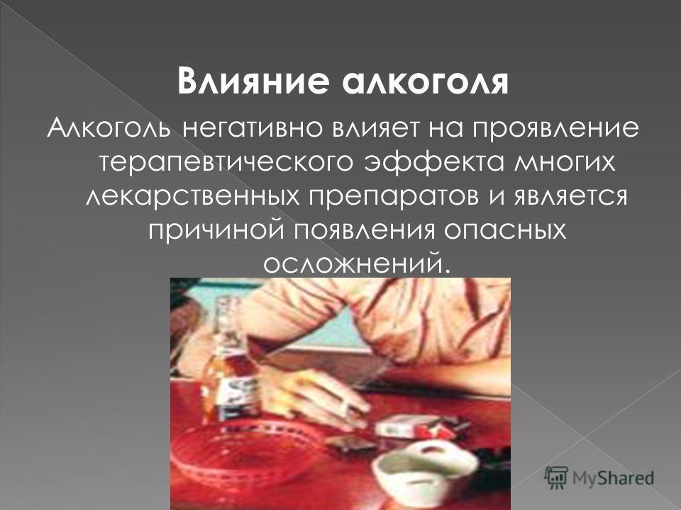 Влияние алкоголя Алкоголь негативно влияет на проявление терапевтического эффекта многих лекарственных препаратов и является причиной появления опасных осложнений.