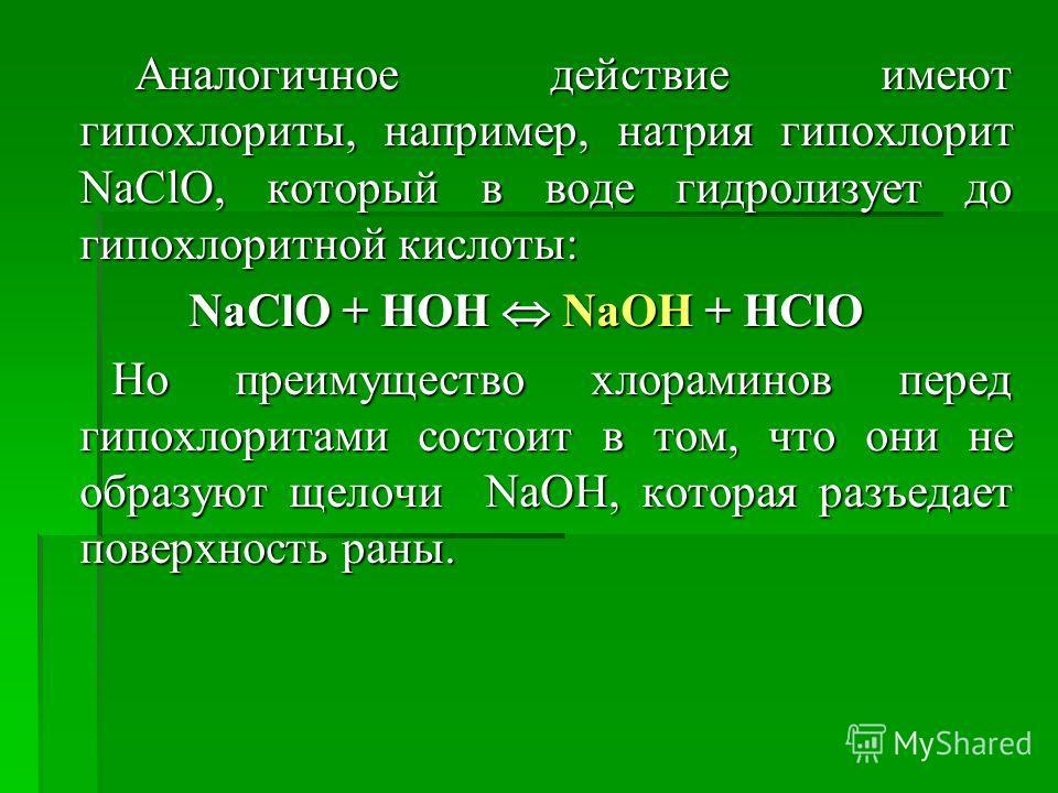 Аналогичное действие имеют гипохлориты, например, натрия гипохлорит NaClO, который в воде гидролизует до гипохлоритной кислоты: Аналогичное действие имеют гипохлориты, например, натрия гипохлорит NaClO, который в воде гидролизует до гипохлоритной кис