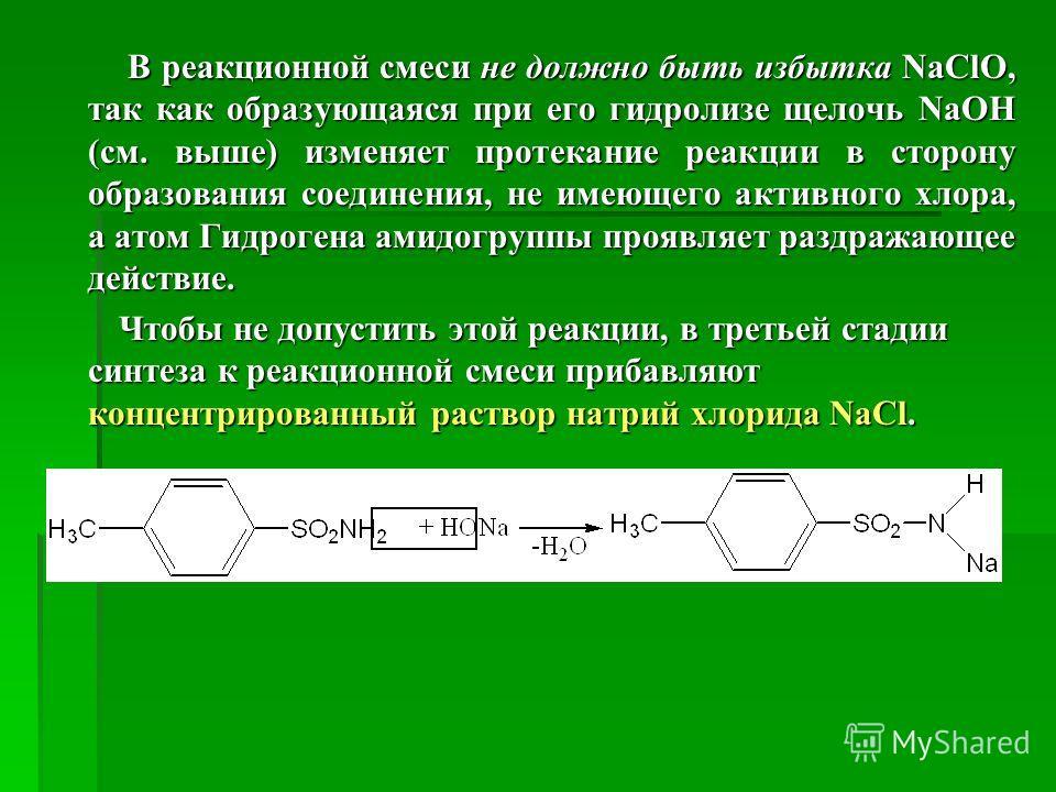 В реакционной смеси не должно быть избытка NaClO, так как образующаяся при его гидролизе щелочь NaOН (см. выше) изменяет протекание реакции в сторону образования соединения, не имеющего активного хлора, а атом Гидрогена амидогруппы проявляет раздража