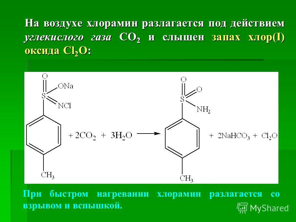На воздухе хлорамин разлагается под действием углекислого газа СО 2 и слышен запах хлор(І) оксида Cl 2 O: При быстром нагревании хлорамин разлагается со взрывом и вспышкой.