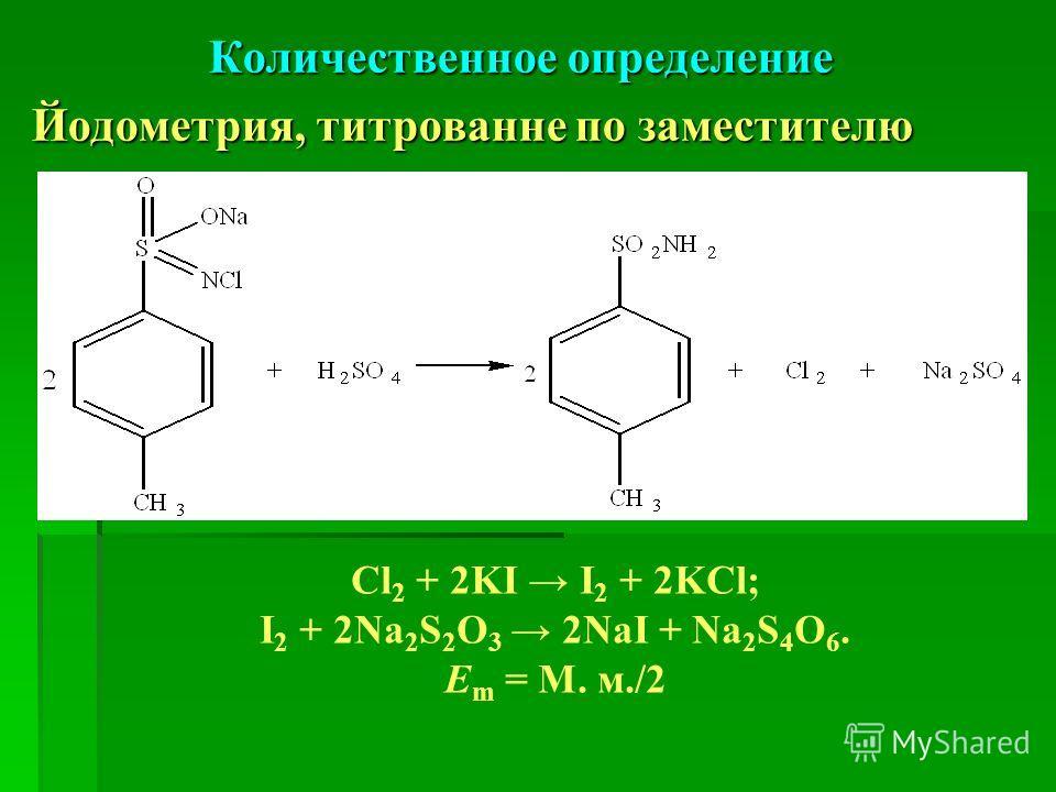 Количественное определение Йодометрия, титрованне по заместителю Cl 2 + 2KI I 2 + 2KCl; I 2 + 2Na 2 S 2 O 3 2NaI + Na 2 S 4 O 6. Е m = М. м./2