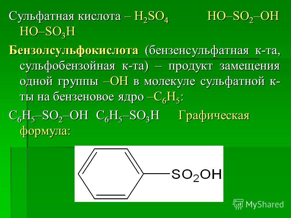 Сульфатная кислота – H 2 SO 4 HO–SO 2 –OH HO–SO 3 H Бензолсульфокислота (бензенсульфатная к-та, сульфобензойная к-та) – продукт замещения одной группы –ОН в молекуле сульфатной к- ты на бензеновое ядро –С 6 Н 5 : С 6 Н 5 –SO 2 –OHС 6 Н 5 –SO 3 H Граф