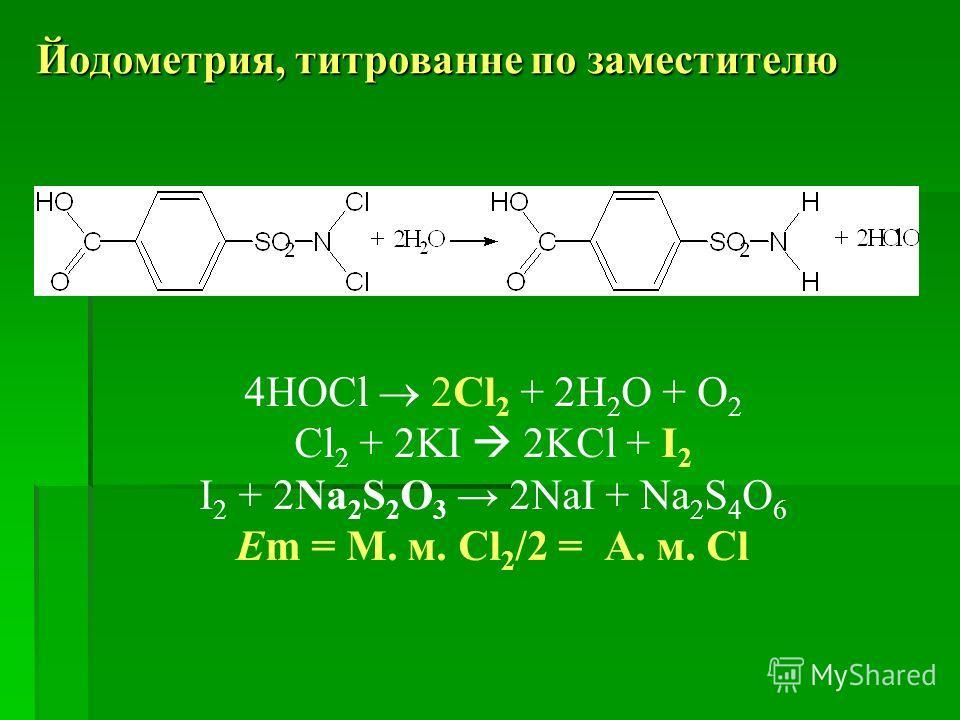 Йодометрия, титрованне по заместителю 4HOCl 2Cl 2 + 2Н 2 O + О 2 Cl 2 + 2KI 2KCl + I 2 I 2 + 2Na 2 S 2 O 3 2NaI + Na 2 S 4 O 6 Em = М. м. Cl 2 /2 = А. м. Cl