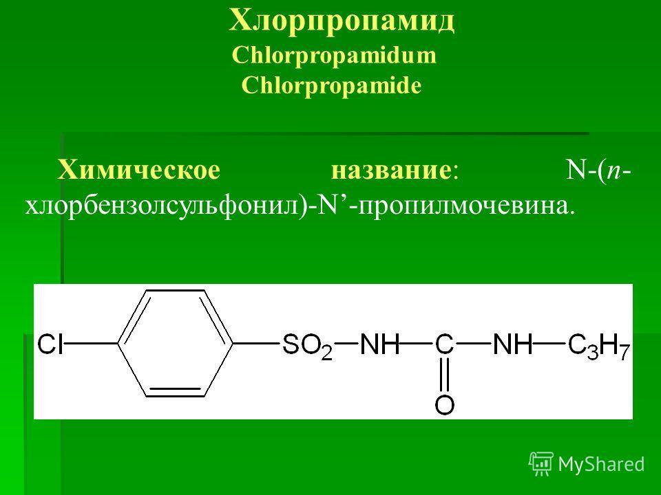 Хлорпропамид Chlorpropamidum Chlorpropamide Химическое название: N-(п- хлорбензолсульфонил)-N-пропилмочевина.