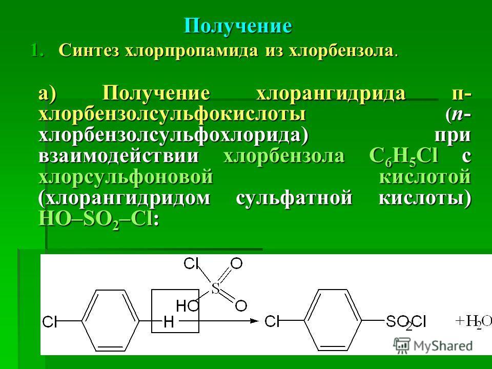 Получение 1.Синтез хлорпропамида из хлорбензола. а) Получение хлорангидрида п- хлорбензолсульфокислоты ( п- хлорбензолсульфохлорида) при взаимодействии хлорбензола С 6 Н 5 Сl с хлорсульфоновой кислотой (хлорангидридом сульфатной кислоты) HO–SO 2 –Cl: