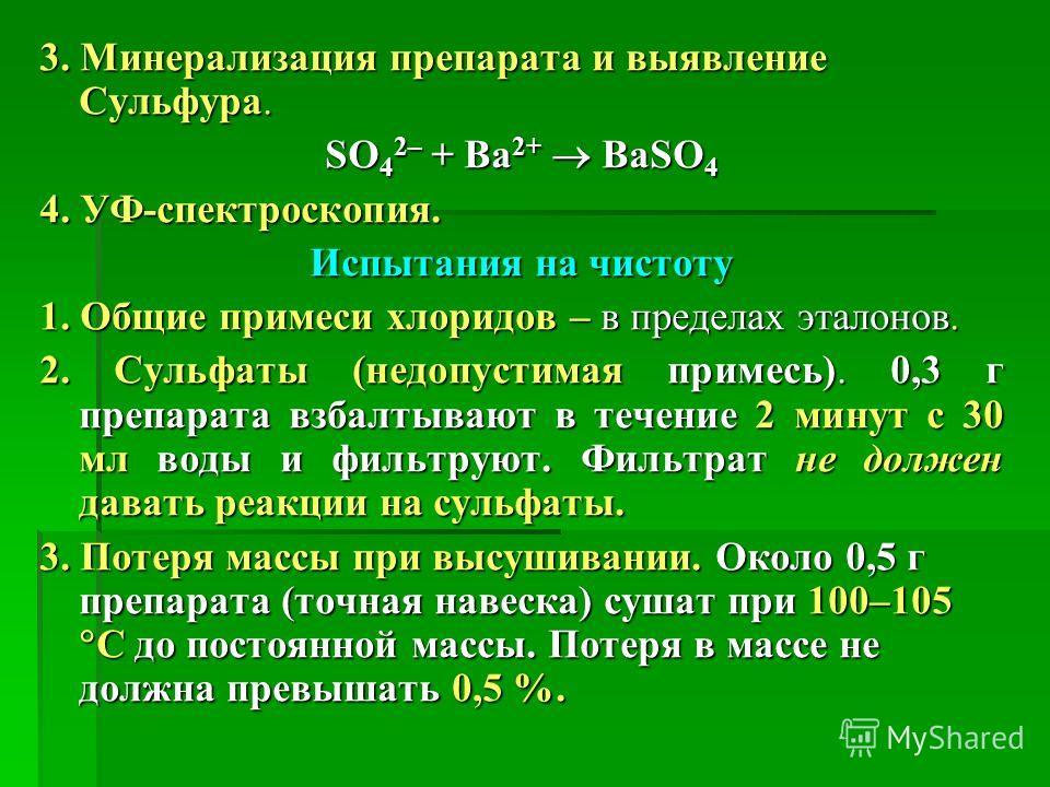 3. Минерализация препарата и выявление Сульфура. SO 4 2– + Ba 2+ BaSO 4 4. УФ-спектроскопия. Испытания на чистоту 1. Общие примеси хлоридов – в пределах эталонов. 2. Сульфаты (недопустимая примесь). 0,3 г препарата взбалтывают в течение 2 минут с 30