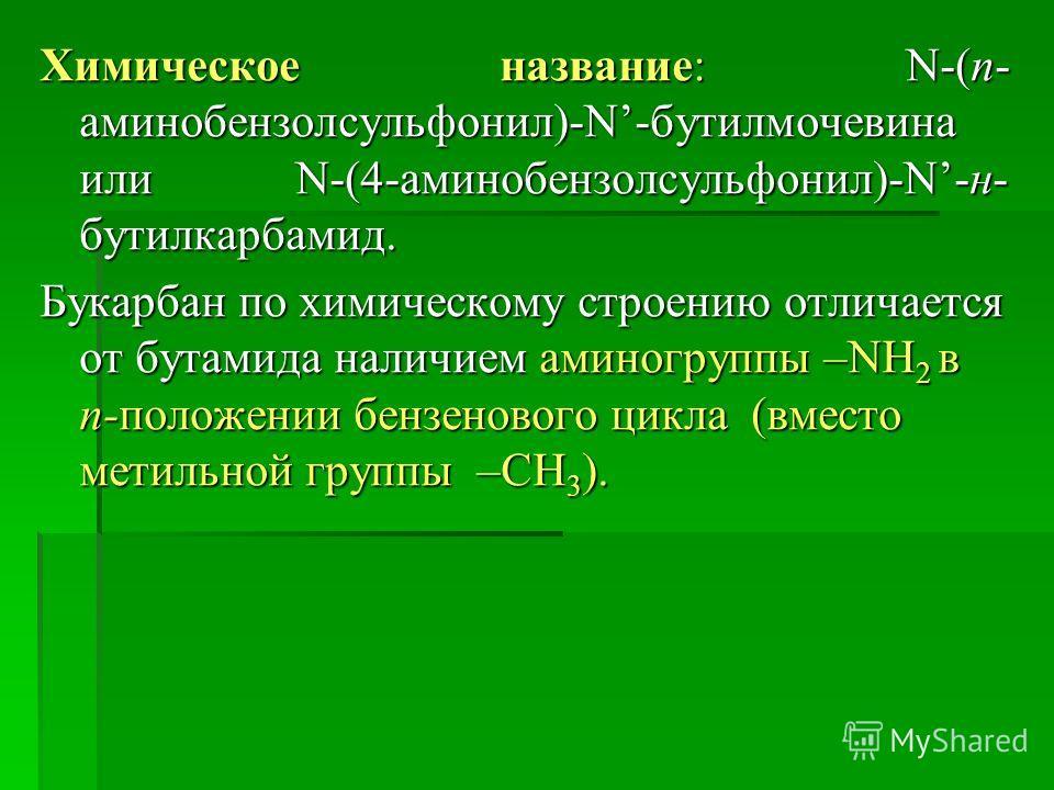Химическое название: N-(п- аминобензолсульфонил)-N-бутилмочевина или N-(4-аминобензолсульфонил)-N-н- бутилкарбамид. Букарбан по химическому строению отличается от бутамида наличием аминогруппы –NH 2 в п-положении бензенового цикла (вместо метильной г