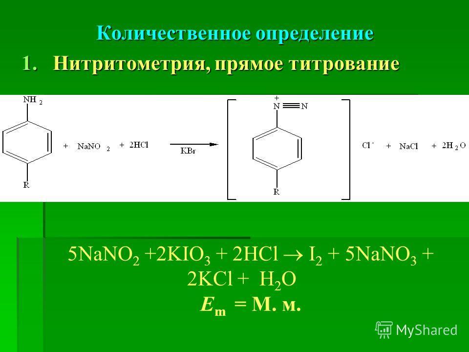 Количественное определение 1.Нитритометрия, прямое титрование 5NaNO 2 +2KIО 3 + 2HCl I 2 + 5NaNO 3 + 2KCl + H 2 O Е m = М. м.