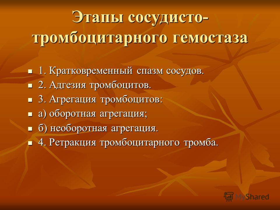 Этапы сосудисто- тромбоцитарного гемостаза 1. Кратковременный спазм сосудов. 1. Кратковременный спазм сосудов. 2. Адгезия тромбоцитов. 2. Адгезия тромбоцитов. 3. Агрегация тромбоцитов: 3. Агрегация тромбоцитов: а) оборотная агрегация; а) оборотная аг