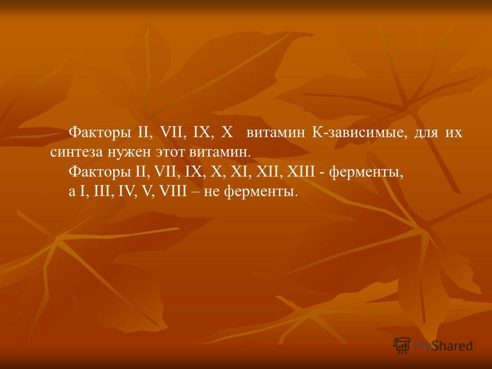 Факторы ІІ, VII, ІХ, Х витамин К-зависимые, для их синтеза нужен этот витамин. Факторы ІІ, VII, ІХ, Х, ХІ, ХІІ, ХІІІ - ферменты, а І, ІІІ, ІV, V, VІІІ – не ферменты.