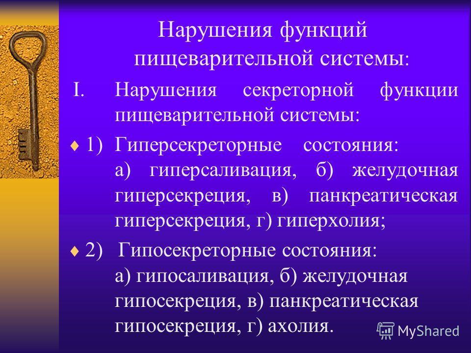 Нарушения функций пищеварительной системы : I. Нарушения секреторной функции пищеварительной системы: 1)Гиперсекреторныесостояния: а) гиперсаливация, б) желудочная гиперсекреция, в) панкреатическая гиперсекреция, г) гиперхолия; 2) Гипосекреторные сос