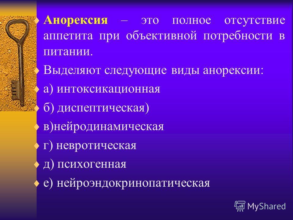 Анорексия – это полное отсутствие аппетита при объективной потребности в питании. Выделяют следующие виды анорексии: а) интоксикационная б) диспептическая) в)нейродинамическая г) невротическая д) психогенная е) нейроэндокринопатическая