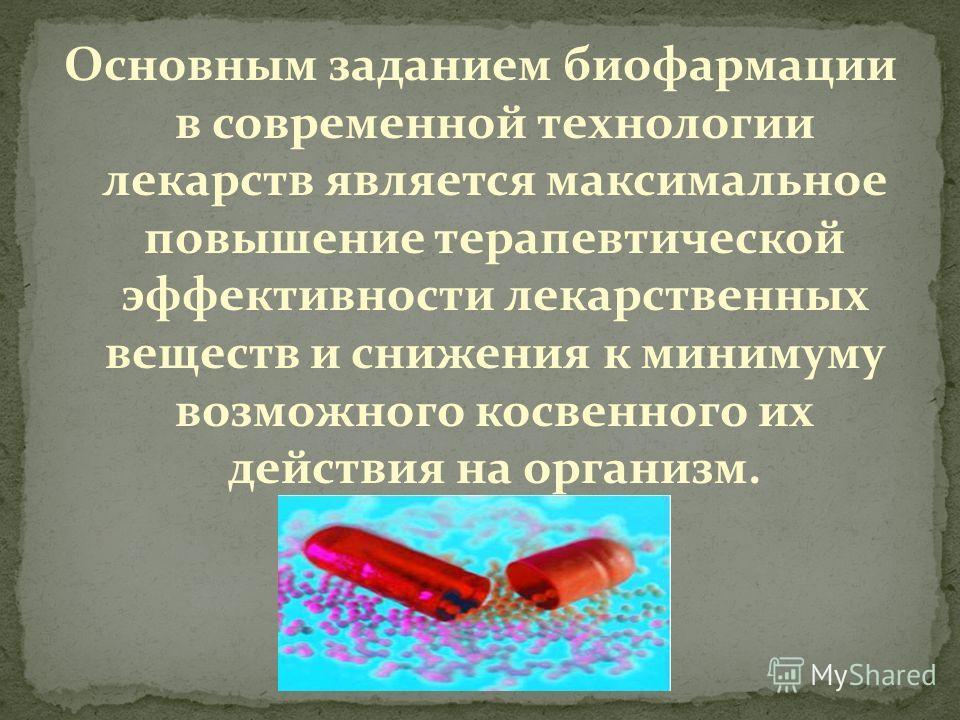 Основным заданием биофармации в современной технологии лекарств является максимальное повышение терапевтической эффективности лекарственных веществ и снижения к минимуму возможного косвенного их действия на организм.