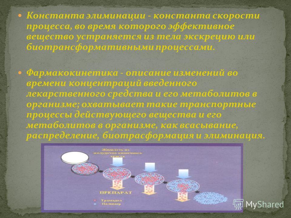 Константа элиминации - константа скорости процесса, во время которого эффективное вещество устраняется из тела экскрецию или биотрансформативными процессами. Фармакокинетика - описание изменений во времени концентраций введенного лекарственного средс