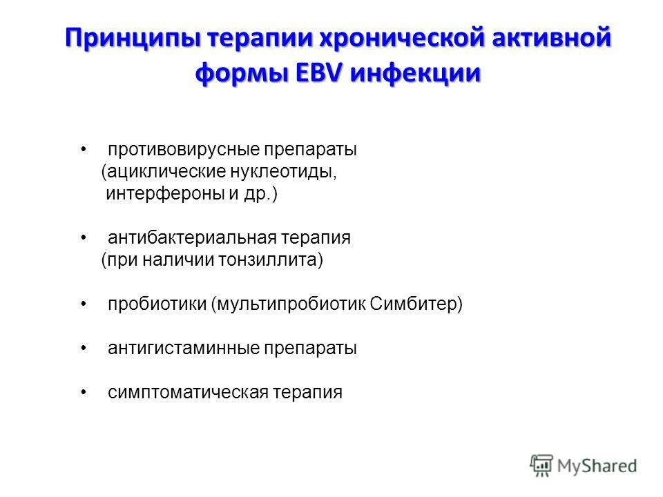 Принципы терапии хронической активной формы EBV инфекции противовирусные препараты (ациклические нуклеотиды, интерфероны и др.) антибактериальная терапия (при наличии тонзиллита) пробиотики (мультипробиотик Симбитер) антигистаминные препараты симптом