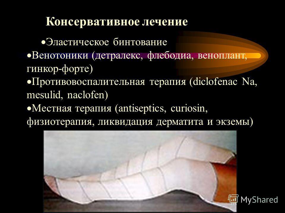 Консервативное лечение Эластическое бинтование Венотоники (детралекс, флебодиа, веноплант, гинкор-форте) Противовоспалительная терапия (diclofenac Na, mesulid, naclofen) Местная терапия (antiseptics, curiosin, физиотерапия, ликвидация дерматита и экз