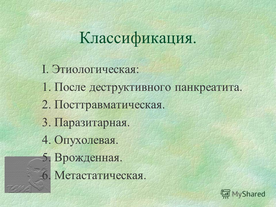 Классификация. І. Этиологическая: 1. После деструктивного панкреатита. 2. Посттравматическая. 3. Паразитарная. 4. Опухолевая. 5. Врожденная. 6. Метастатическая.