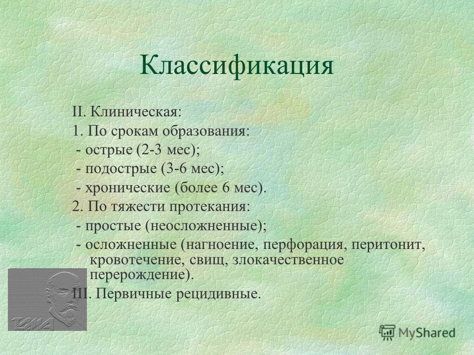 Классификация ІІ. Клиническая: 1. По срокам образования: - острые (2-3 мес); - подострые (3-6 мес); - хронические (более 6 мес). 2. По тяжести протекания: - простые (неосложненные); - осложненные (нагноение, перфорация, перитонит, кровотечение, свищ,