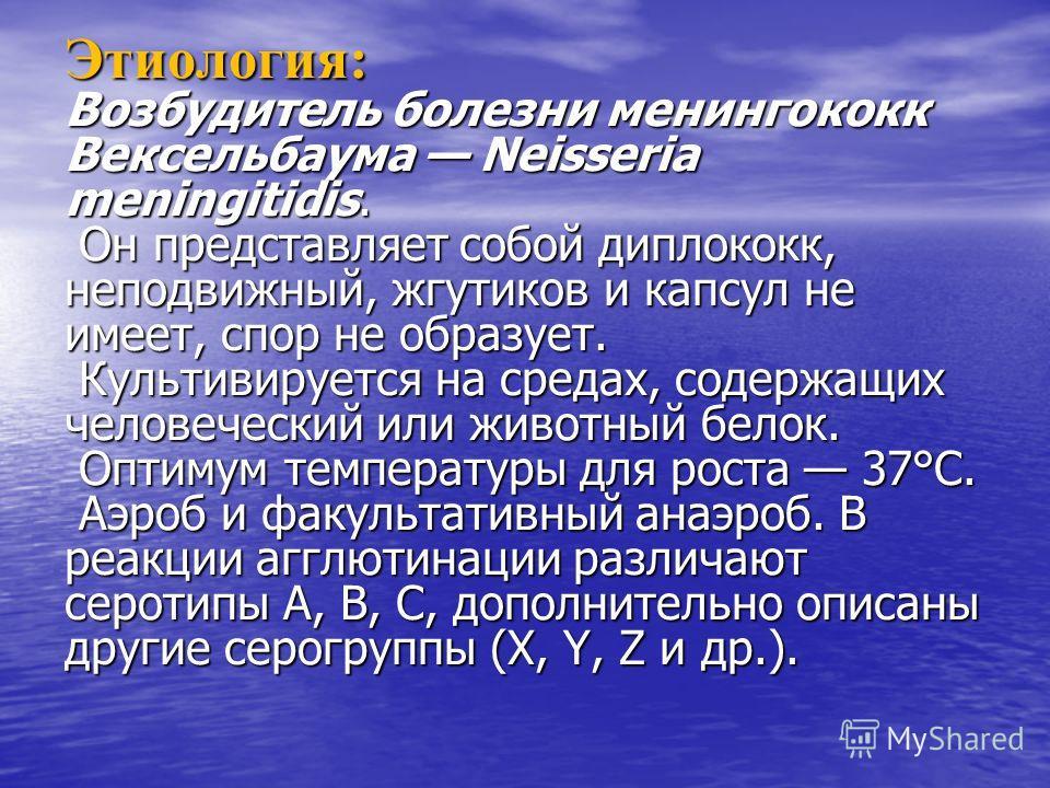 Этиология: Возбудитель болезни менингококк Вексельбаума Neisseria meningitidis. Он представляет собой диплококк, неподвижный, жгутиков и капсул не имеет, спор не образует. Культивируется на средах, содержащих человеческий или животный белок. Оптимум