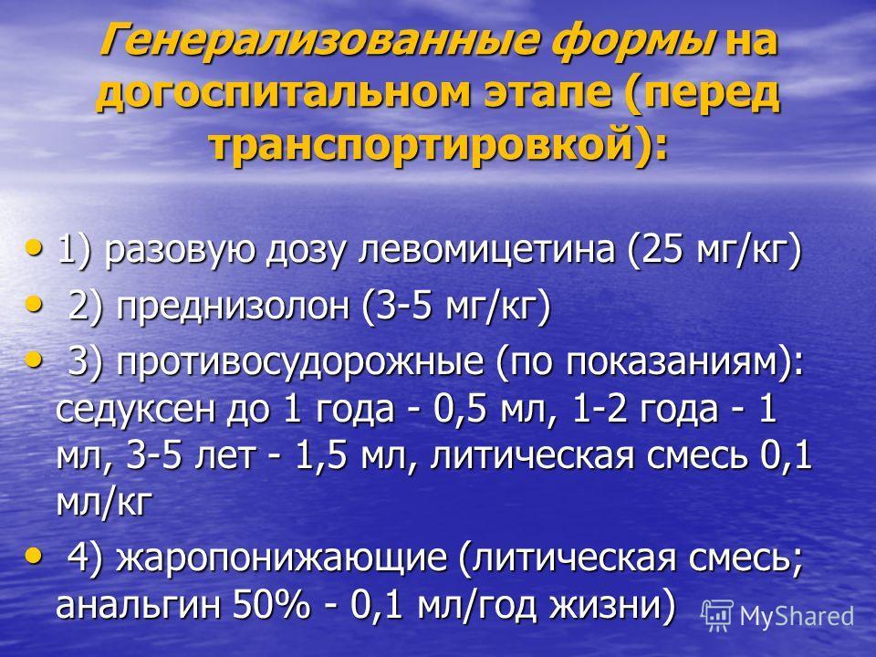 Генерализованные формы на догоспитальном этапе (перед транспортировкой): 1) разовую дозу левомицетина (25 мг/кг) 1) разовую дозу левомицетина (25 мг/кг) 2) преднизолон (3-5 мг/кг) 2) преднизолон (3-5 мг/кг) 3) противосудорожные (по показаниям): седук