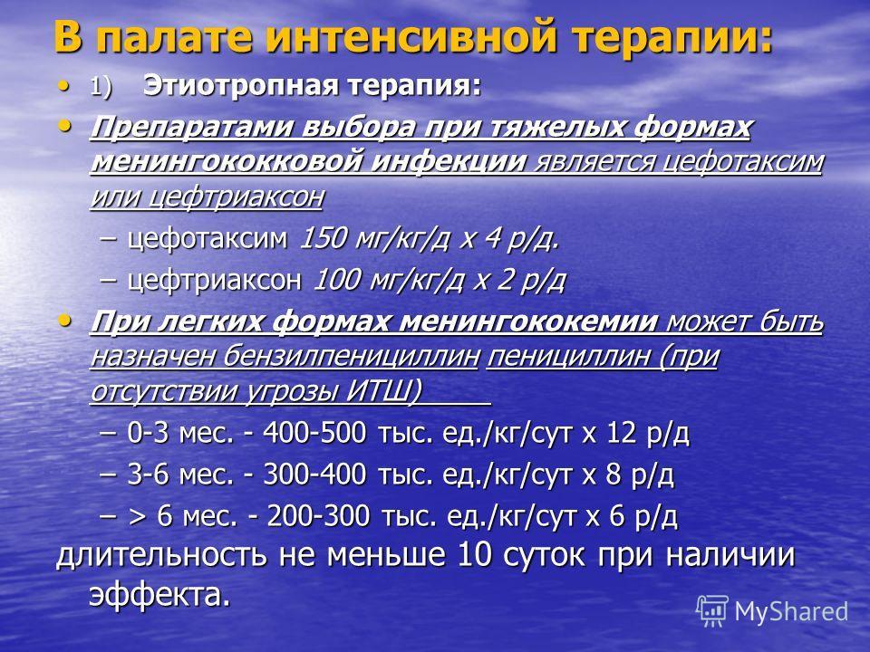 В палате интенсивной терапии: 1) Этиотропная терапия: 1) Этиотропная терапия: Препаратами выбора при тяжелых формах менингококковой инфекции является цефотаксим или цефтриаксон Препаратами выбора при тяжелых формах менингококковой инфекции является ц
