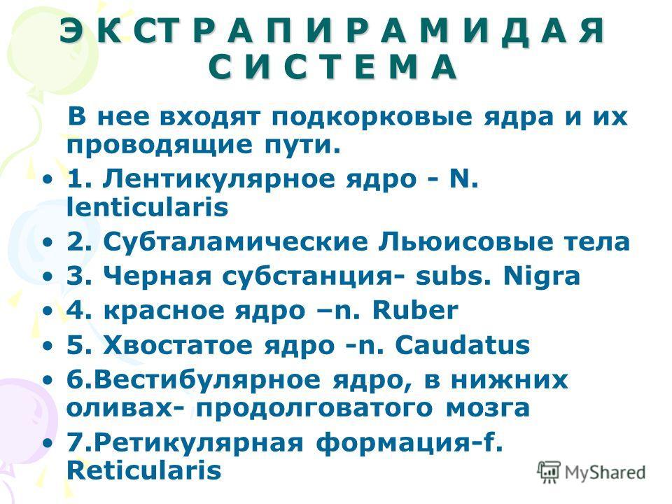 Э К СТ Р А П И Р А М И Д А Я С И С Т Е М А В нее входят подкорковые ядра и их проводящие пути. 1. Лентикулярное ядро - N. lenticularis 2. Субталамические Льюисовые тела 3. Черная субстанция- subs. Nigra 4. красное ядро –n. Ruber 5. Хвостатое ядро -n.