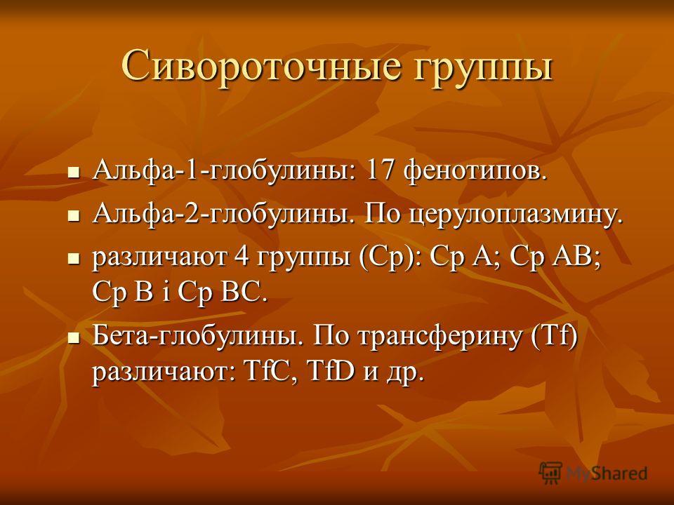 Сивороточные группы Альфа-1-глобулины: 17 фенотипов. Альфа-1-глобулины: 17 фенотипов. Альфа-2-глобулины. По церулоплазмину. Альфа-2-глобулины. По церулоплазмину. различают 4 группы (Ср): Ср А; Ср АВ; Ср В і Ср ВС. различают 4 группы (Ср): Ср А; Ср АВ