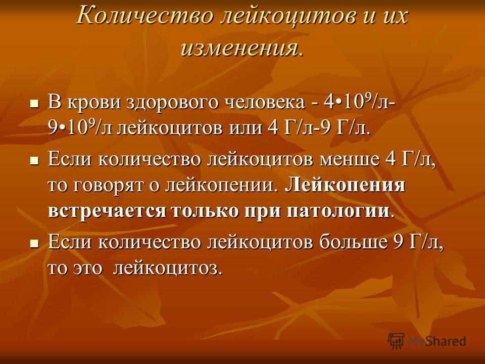 Количество лейкоцитов и их изменения. В крови здорового человека - 410 9 /л- 910 9 /л лейкоцитов или 4 Г/л-9 Г/л. В крови здорового человека - 410 9 /л- 910 9 /л лейкоцитов или 4 Г/л-9 Г/л. Если количество лейкоцитов менше 4 Г/л, то говорят о лейкопе