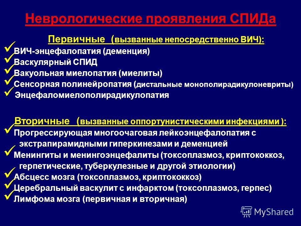 Неврологические проявления СПИДа Первичные ( вызванные непосредственно ВИЧ): ВИЧ-энцефалопатия (деменция) Васкулярный СПИД Вакуольная миелопатия (миелиты) Сенсорная полинейропатия ( дистальные монополирадикулоневриты) Энцефаломиелополирадикулопатия В