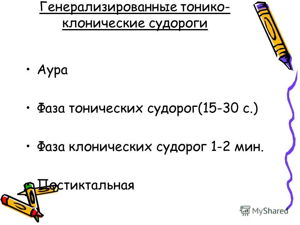 Генерализированные тонико- клонические судороги Аура Фаза тонических судорог(15-30 с.) Фаза клонических судорог 1-2 мин. Постиктальная