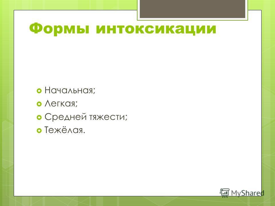 Формы интоксикации Начальная; Легкая; Средней тяжести; Тежёлая.