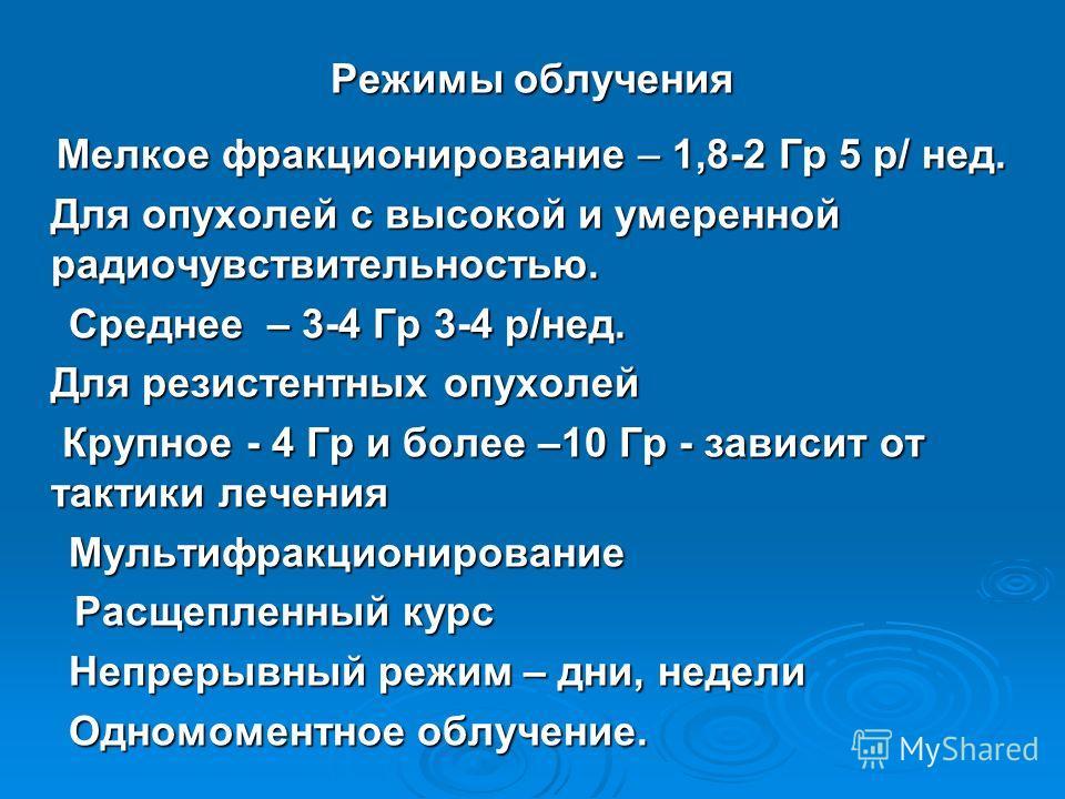 Режимы облучения Мелкое фракционирование – 1,8-2 Гр 5 р/ нед. Мелкое фракционирование – 1,8-2 Гр 5 р/ нед. Для опухолей с высокой и умеренной радиочувствительностью. Среднее – 3-4 Гр 3-4 р/нед. Среднее – 3-4 Гр 3-4 р/нед. Для резистентных опухолей Кр