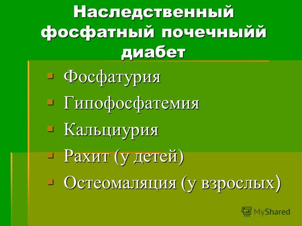 Наследственный фосфатный почечныйй диабет Фосфатурия Фосфатурия Гипофосфатемия Гипофосфатемия Кальциурия Кальциурия Рахит (у детей) Рахит (у детей) Остеомаляция (у взрослых ) Остеомаляция (у взрослых )