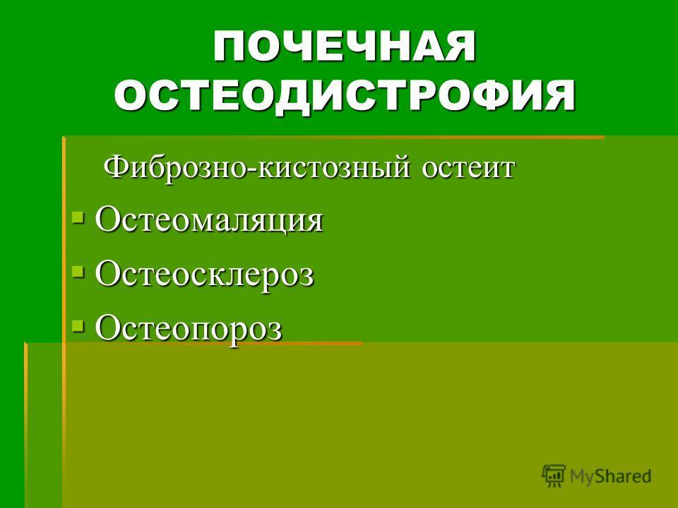 ПОЧЕЧНАЯ ОСТЕОДИСТРОФИЯ Фиброзно-кистозный остеит Остеомаляция Остеомаляция Остеосклероз Остеосклероз Остеопороз Остеопороз