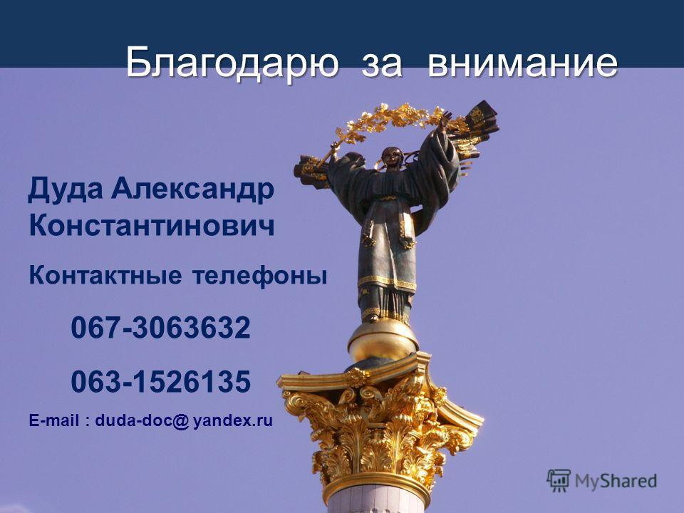 Благодарю за внимание Дуда Александр Константинович Контактные телефоны 067-3063632 063-1526135 E-mail : duda-doc@ yandex.ru