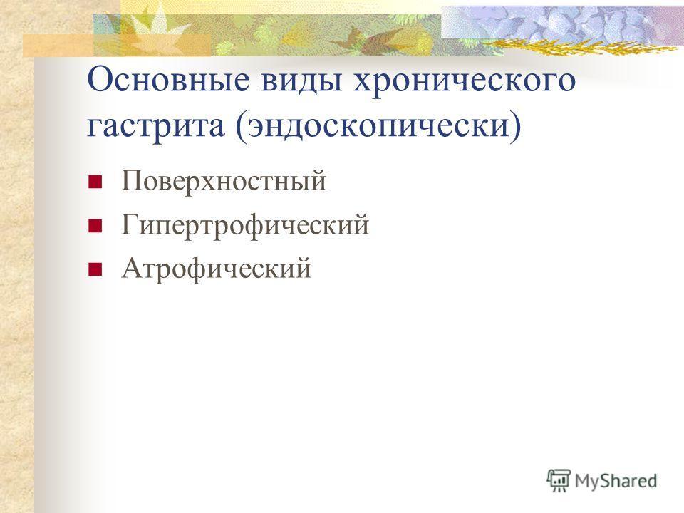 Основные виды хронического гастрита (эндоскопически) Поверхностный Гипертрофический Атрофический