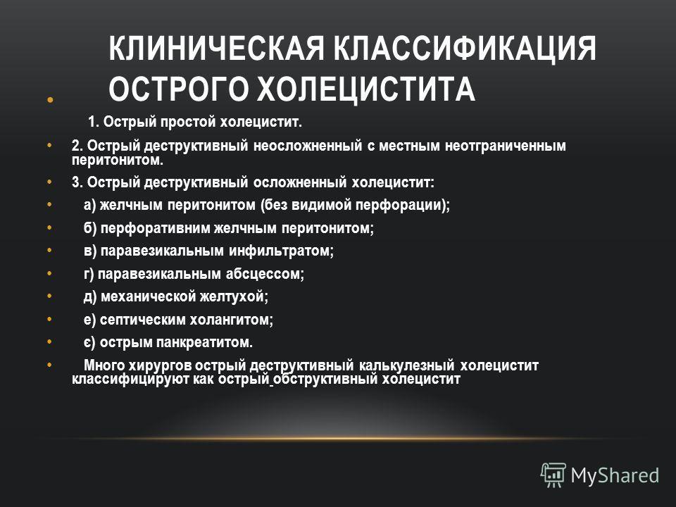 КЛИНИЧЕСКАЯ КЛАССИФИКАЦИЯ ОСТРОГО ХОЛЕЦИСТИТА 1. Острый простой холецистит. 2. Острый деструктивный неосложненный с местным неотграниченным перитонитом. 3. Острый деструктивный осложненный холецистит: а) желчным перитонитом (без видимой перфорации);