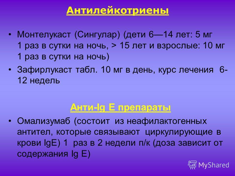 Антилейкотриены Монтелукаст (Сингулар) (дети 614 лет: 5 мг 1 раз в сутки на ночь, > 15 лет и взрослые: 10 мг 1 раз в сутки на ночь) Зафирлукаст табл. 10 мг в день, курс лечения 6- 12 недель Анти-Ig E препараты Омализумаб (состоит из неафилактогенных