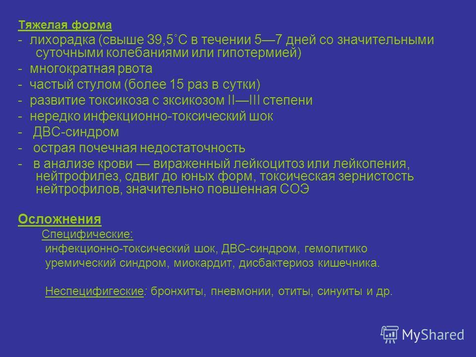Тяжелая форма - лихорадка (свыше З9,5˚С в течении 57 дней со значительными суточными колебаниями или гипотермией) - многократная рвота - частый стулом (более 15 раз в сутки) - развитие токсикоза с зксикозом IIIII степени - нередко инфекционно-токсиче