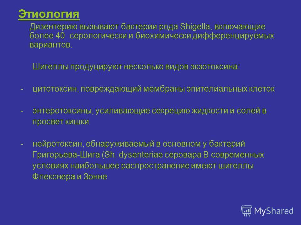 Этиология Дизентерию вызывают бактерии рода Shigella, включающие более 40 серологически и биохимически дифференцируемых вариантов. Шигеллы продуцируют несколько видов экзотоксина: - цитотоксин, повреждающий мембраны эпителиальных клеток - энтеротокси