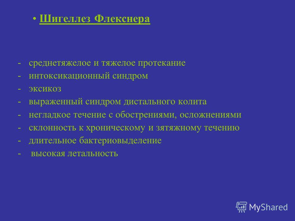 Шигеллез Флекснера -среднетяжелое и тяжелое протекание -интоксикационный синдром -эксикоз -выраженный синдром дистального колита -негладкое течение с обострениями, осложнениями -склонность к хроническому и зятяжному течению -длительное бактериовыделе
