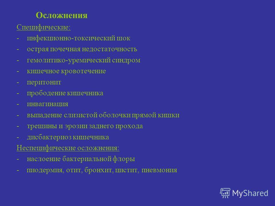 Осложнения Специфические: -инфекционно-токсический шок -острая почечная недостаточность -гемолитико-уремический синдром -кишечное кровотечение -перитонит -прободение кишечника -инвагинация -выпадение слизистой оболочки прямой кишки -трещины и эрозии